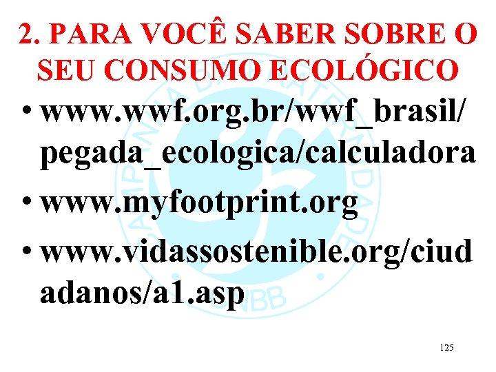 2. PARA VOCÊ SABER SOBRE O SEU CONSUMO ECOLÓGICO • www. wwf. org. br/wwf_brasil/