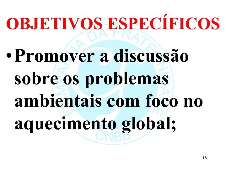 OBJETIVOS ESPECÍFICOS • Promover a discussão sobre os problemas ambientais com foco no aquecimento
