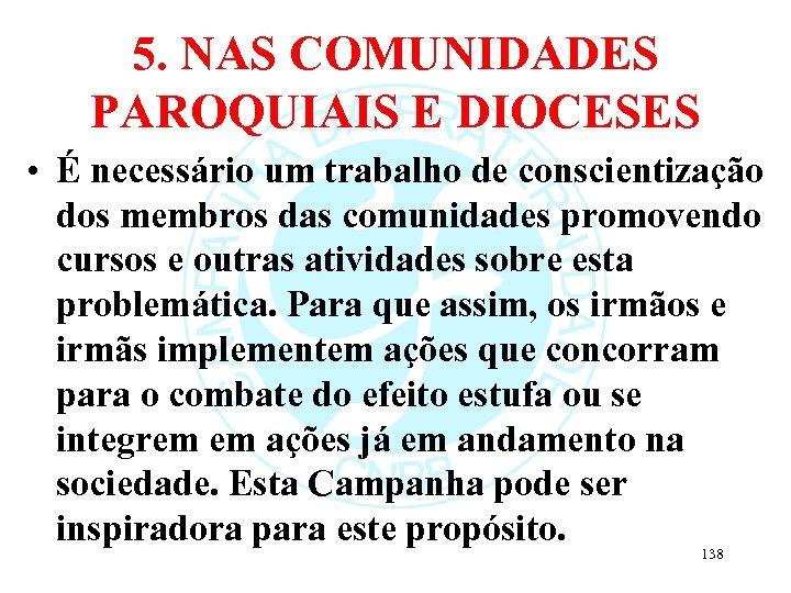5. NAS COMUNIDADES PAROQUIAIS E DIOCESES • É necessário um trabalho de conscientização dos