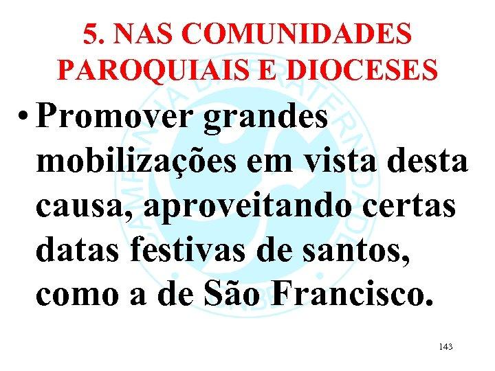 5. NAS COMUNIDADES PAROQUIAIS E DIOCESES • Promover grandes mobilizações em vista desta causa,
