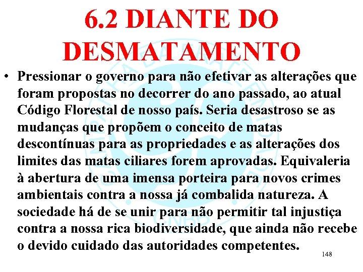 6. 2 DIANTE DO DESMATAMENTO • Pressionar o governo para não efetivar as alterações