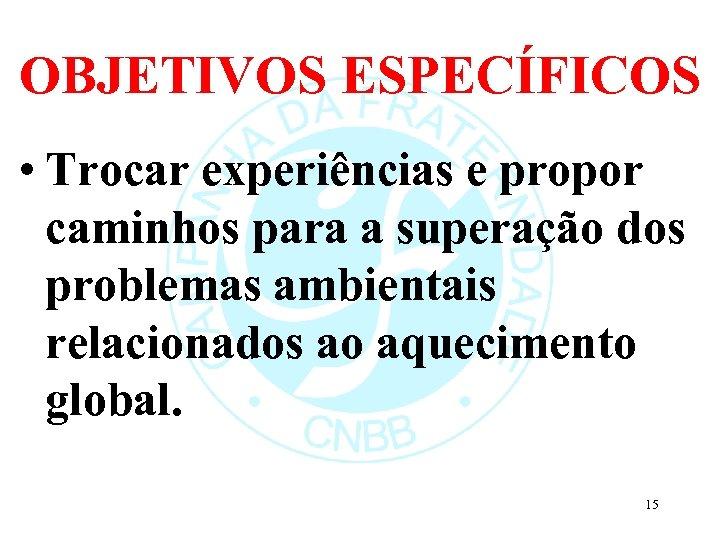 OBJETIVOS ESPECÍFICOS • Trocar experiências e propor caminhos para a superação dos problemas ambientais