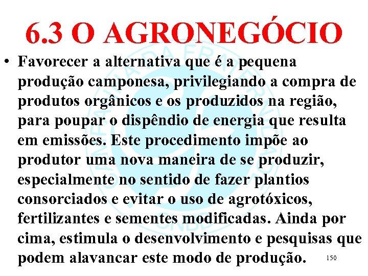 6. 3 O AGRONEGÓCIO • Favorecer a alternativa que é a pequena produção camponesa,