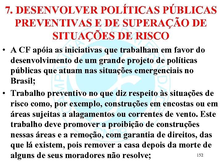 7. DESENVOLVER POLÍTICAS PÚBLICAS PREVENTIVAS E DE SUPERAÇÃO DE SITUAÇÕES DE RISCO • A