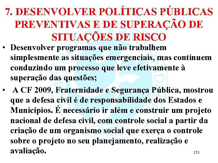 7. DESENVOLVER POLÍTICAS PÚBLICAS PREVENTIVAS E DE SUPERAÇÃO DE SITUAÇÕES DE RISCO • Desenvolver