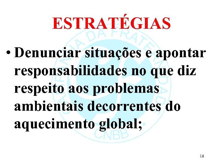ESTRATÉGIAS • Denunciar situações e apontar responsabilidades no que diz respeito aos problemas ambientais