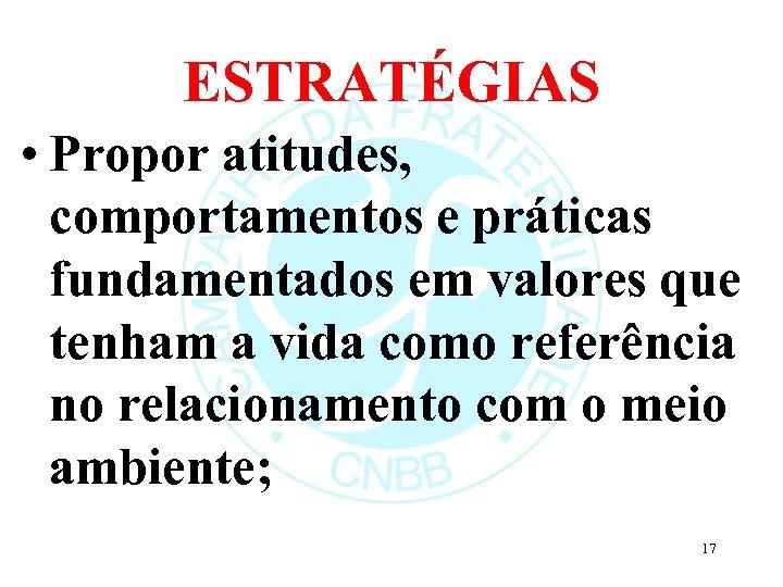 ESTRATÉGIAS • Propor atitudes, comportamentos e práticas fundamentados em valores que tenham a vida