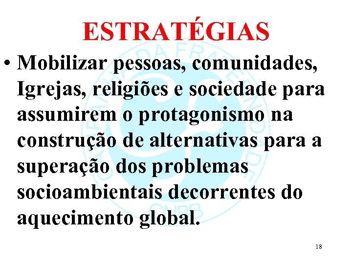 ESTRATÉGIAS • Mobilizar pessoas, comunidades, Igrejas, religiões e sociedade para assumirem o protagonismo na