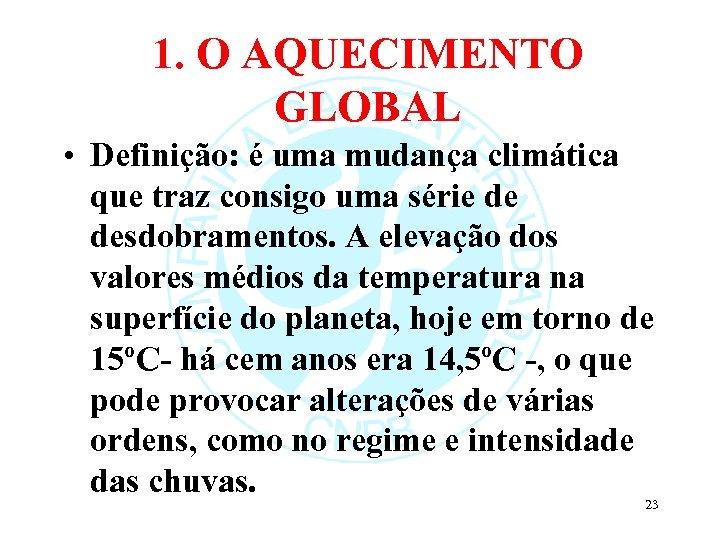 1. O AQUECIMENTO GLOBAL • Definição: é uma mudança climática que traz consigo uma