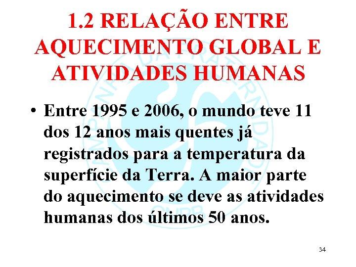 1. 2 RELAÇÃO ENTRE AQUECIMENTO GLOBAL E ATIVIDADES HUMANAS • Entre 1995 e 2006,