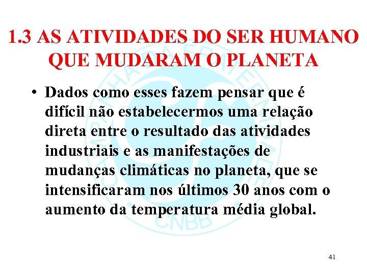 1. 3 AS ATIVIDADES DO SER HUMANO QUE MUDARAM O PLANETA • Dados como