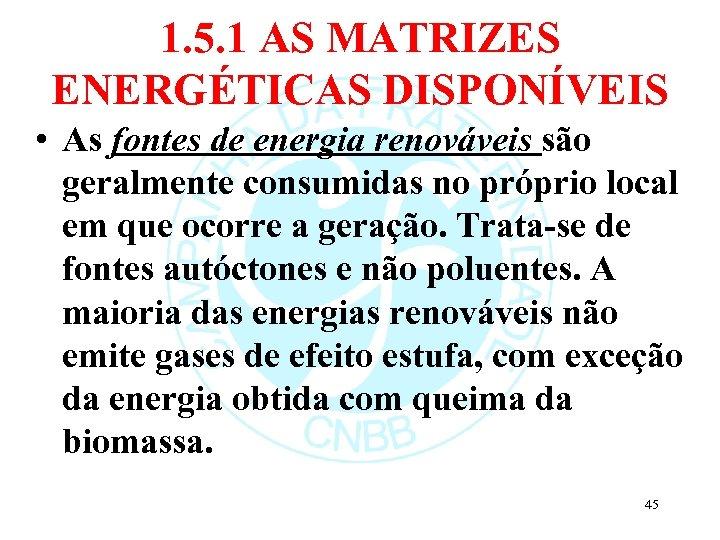1. 5. 1 AS MATRIZES ENERGÉTICAS DISPONÍVEIS • As fontes de energia renováveis são