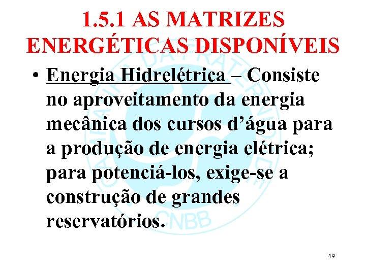 1. 5. 1 AS MATRIZES ENERGÉTICAS DISPONÍVEIS • Energia Hidrelétrica – Consiste no aproveitamento
