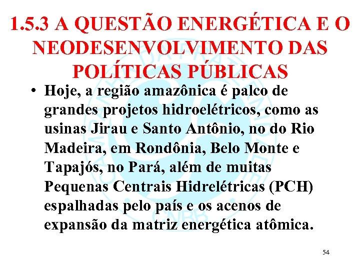 1. 5. 3 A QUESTÃO ENERGÉTICA E O NEODESENVOLVIMENTO DAS POLÍTICAS PÚBLICAS • Hoje,