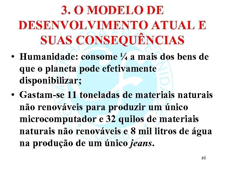 3. O MODELO DE DESENVOLVIMENTO ATUAL E SUAS CONSEQUÊNCIAS • Humanidade: consome ¼ a