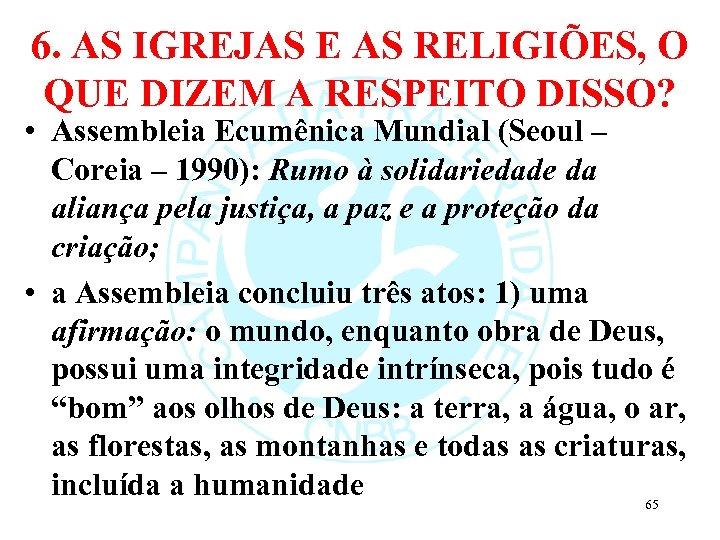6. AS IGREJAS E AS RELIGIÕES, O QUE DIZEM A RESPEITO DISSO? • Assembleia