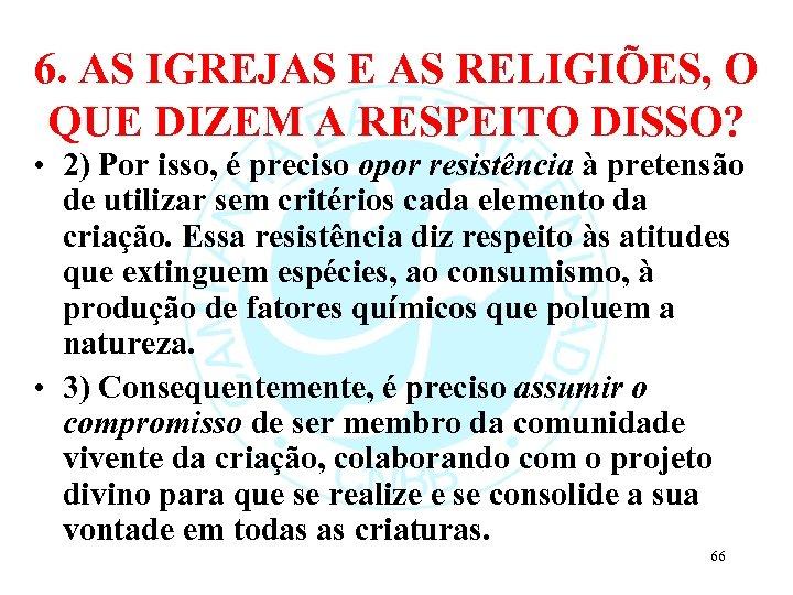 6. AS IGREJAS E AS RELIGIÕES, O QUE DIZEM A RESPEITO DISSO? • 2)