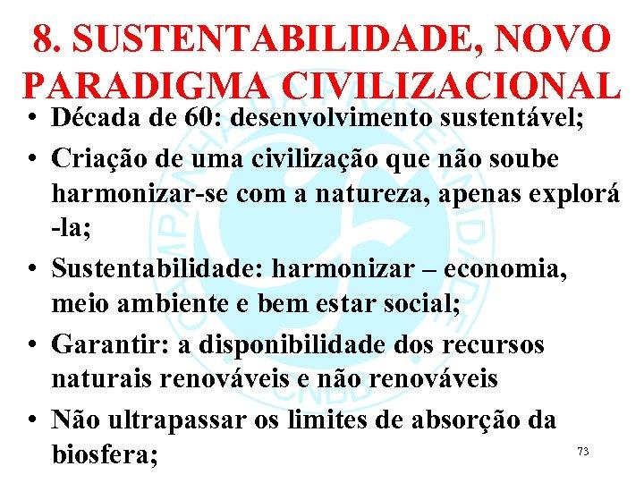 8. SUSTENTABILIDADE, NOVO PARADIGMA CIVILIZACIONAL • Década de 60: desenvolvimento sustentável; • Criação de