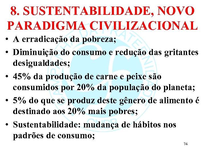 8. SUSTENTABILIDADE, NOVO PARADIGMA CIVILIZACIONAL • A erradicação da pobreza; • Diminuição do consumo