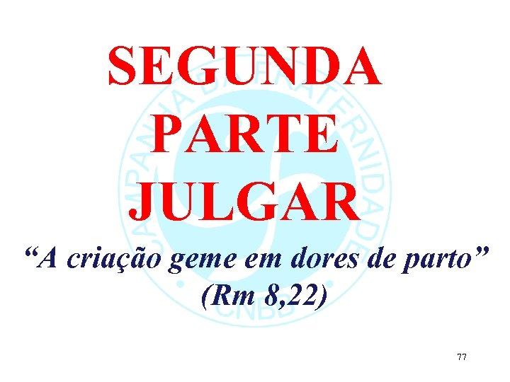 """SEGUNDA PARTE JULGAR """"A criação geme em dores de parto"""" (Rm 8, 22) 77"""