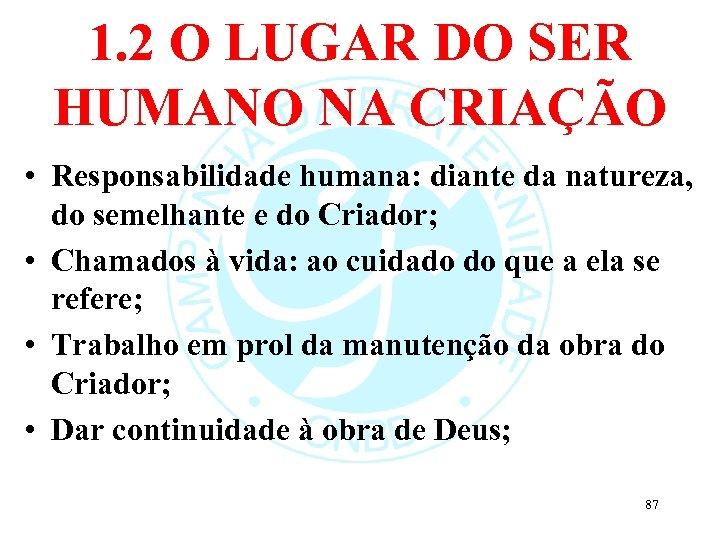 1. 2 O LUGAR DO SER HUMANO NA CRIAÇÃO • Responsabilidade humana: diante da