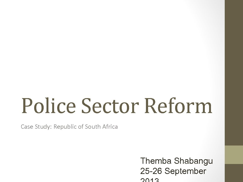 Police Sector Reform Case Study: Republic of South Africa Themba Shabangu 25 -26 September