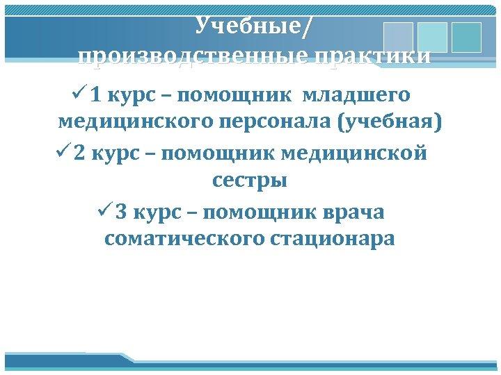 Учебные/ производственные практики ü 1 курс – помощник младшего медицинского персонала (учебная) ü 2