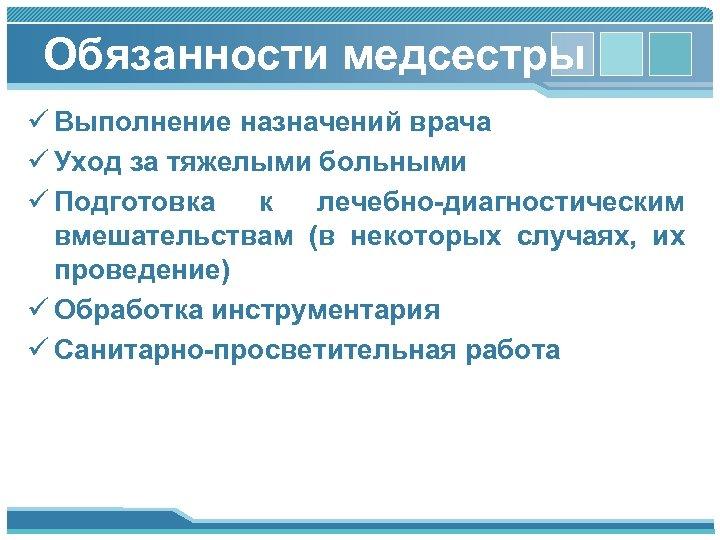 Обязанности медсестры ü Выполнение назначений врача ü Уход за тяжелыми больными ü Подготовка к