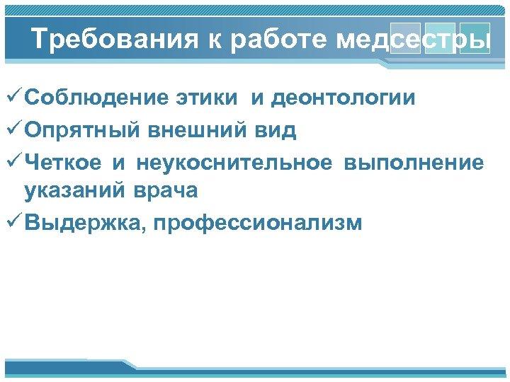 Требования к работе медсестры ü Соблюдение этики и деонтологии ü Опрятный внешний вид ü