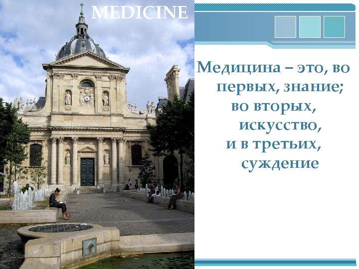 MEDICINE Медицина – это, во первых, знание; во вторых, искусство, и в третьих, суждение