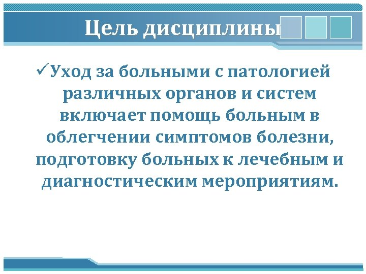 Цель дисциплины üУход за больными с патологией различных органов и систем включает помощь больным