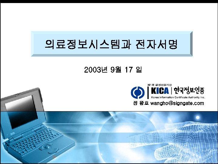 의료정보시스템과 전자서명 2003년 9월 17 일 정 왕호 wangho@signgate. com