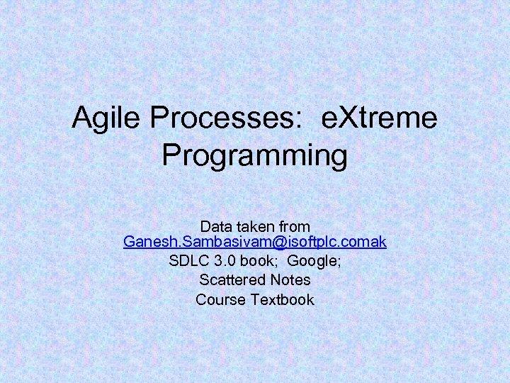 Agile Processes: e. Xtreme Programming Data taken from Ganesh. Sambasivam@isoftplc. comak SDLC 3. 0