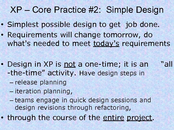 XP – Core Practice #2: Simple Design • Simplest possible design to get job