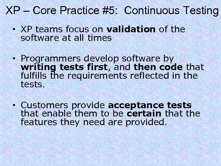 XP – Core Practice #5: Continuous Testing • XP teams focus on validation of