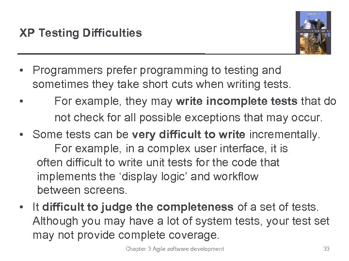 XP Testing Difficulties • Programmers prefer programming to testing and sometimes they take short