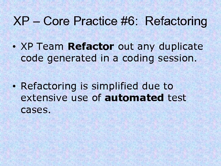XP – Core Practice #6: Refactoring • XP Team Refactor out any duplicate code