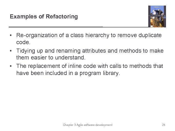 Examples of Refactoring • Re-organization of a class hierarchy to remove duplicate code. •