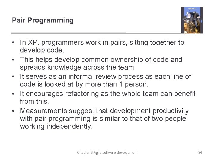 Pair Programming • In XP, programmers work in pairs, sitting together to develop code.