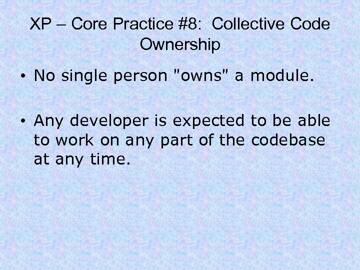 XP – Core Practice #8: Collective Code Ownership • No single person