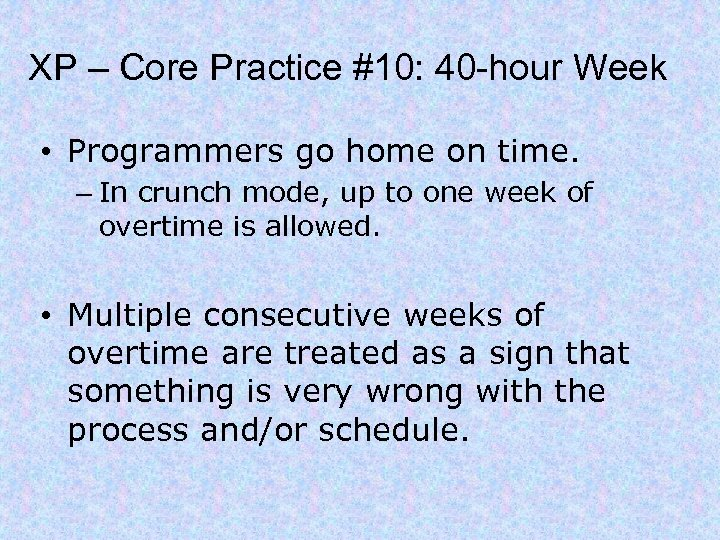 XP – Core Practice #10: 40 -hour Week • Programmers go home on time.