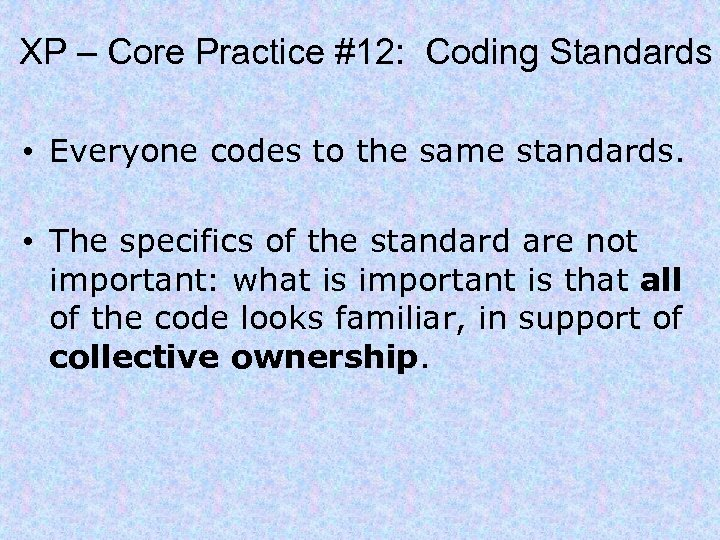 XP – Core Practice #12: Coding Standards • Everyone codes to the same standards.