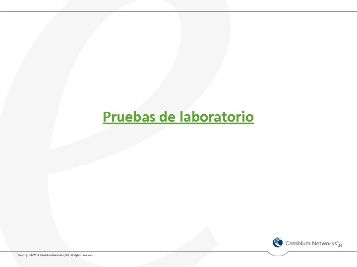 Pruebas de laboratorio 24 Copyright © 2013 Cambium Networks, Ltd. All rights reserved.