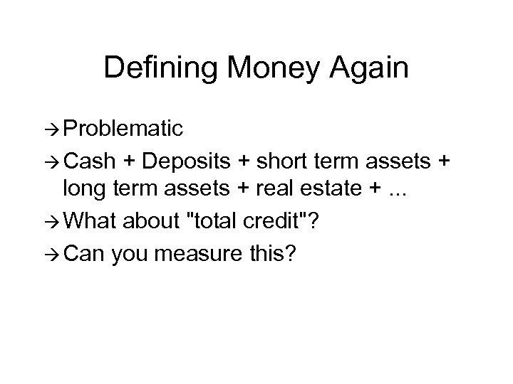 Defining Money Again à Problematic à Cash + Deposits + short term assets +