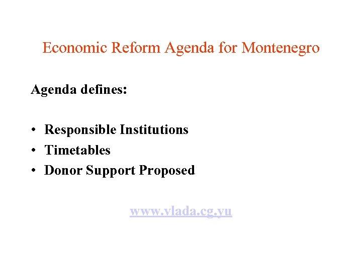 Economic Reform Agenda for Montenegro Agenda defines: • Responsible Institutions • Timetables • Donor