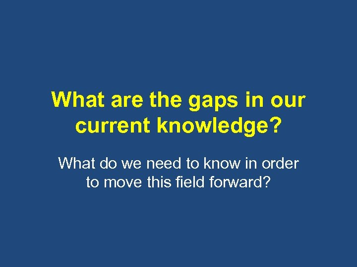 What are the gaps in our current knowledge? What do we need to know