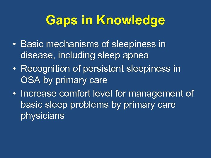 Gaps in Knowledge • Basic mechanisms of sleepiness in disease, including sleep apnea •