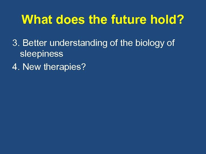 What does the future hold? 3. Better understanding of the biology of sleepiness 4.