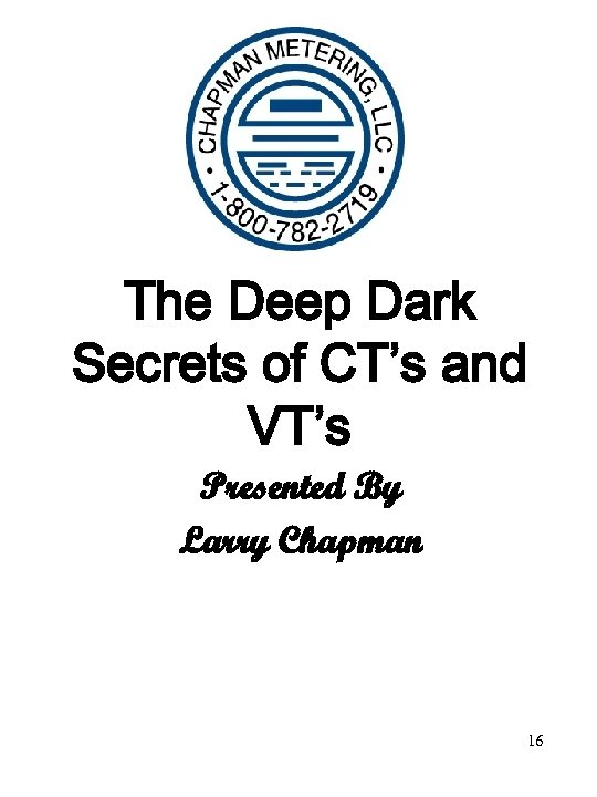 The Deep Dark Secrets of CT's and VT's Presented By Larry Chapman 16
