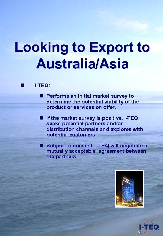 Looking to Export to Australia/Asia n I-TEQ: n Performs an initial market survey to
